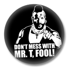 Dont mess with Mr. T Button - Button Badge
