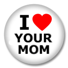 I Love Your Mom Button Badge / Ansteckbuttons