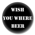 Wish you where Beer Button Badge