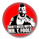 Dont mess with Mr. T Button Badge / Ansteckbutton 2