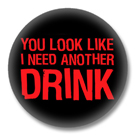 You look like I need another Drink - Button Badge